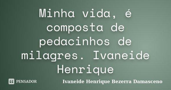 Minha vida, é composta de pedacinhos de milagres. Ivaneide Henrique... Frase de Ivaneide Henrique Bezerra Damasceno.