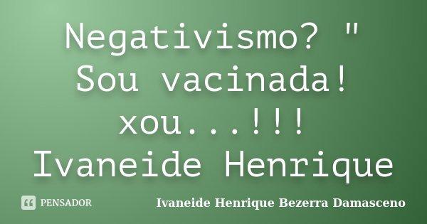 "Negativismo? "" Sou vacinada! xou...!!! Ivaneide Henrique... Frase de Ivaneide Henrique Bezerra Damasceno."