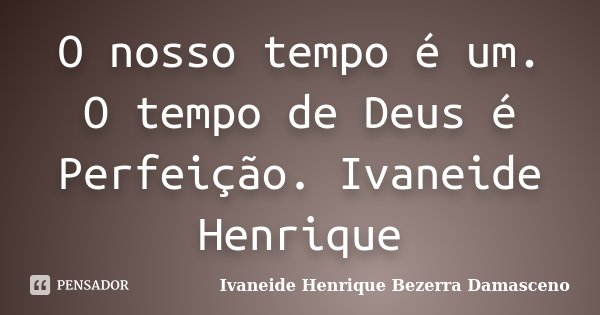 O nosso tempo é um. O tempo de Deus é Perfeição. Ivaneide Henrique... Frase de Ivaneide Henrique Bezerra Damasceno.