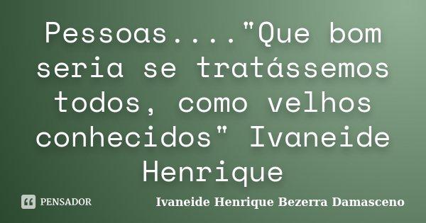"""Pessoas....""""Que bom seria se tratássemos todos, como velhos conhecidos"""" Ivaneide Henrique... Frase de Ivaneide Henrique Bezerra Damasceno."""