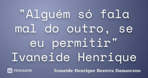 """""""Alguém só fala mal do outro, se eu permitir"""" Ivaneide Henrique... Frase de Ivaneide Henrique Bezerra Damasceno."""