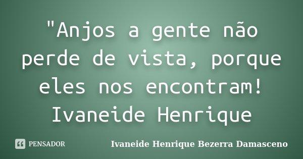 """""""Anjos a gente não perde de vista, porque eles nos encontram! Ivaneide Henrique... Frase de Ivaneide Henrique Bezerra Damasceno."""