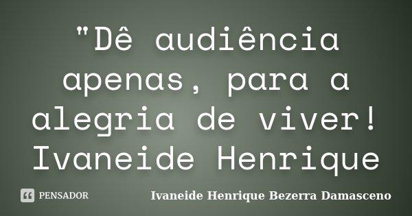 """""""Dê audiência apenas, para a alegria de viver! Ivaneide Henrique... Frase de Ivaneide Henrique Bezerra Damasceno."""