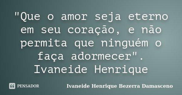 """""""Que o amor seja eterno em seu coração, e não permita que ninguém o faça adormecer"""". Ivaneide Henrique... Frase de Ivaneide Henrique Bezerra Damasceno."""