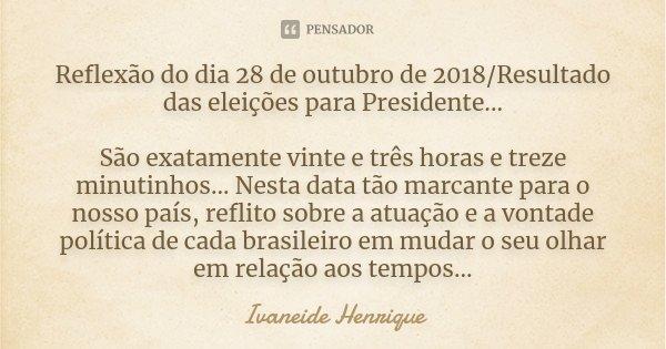 Reflexão do dia 28 de outubro de 2018/Resultado das eleições para Presidente... São exatamente vinte e três horas e treze minutinhos... Nesta data tão marcante ... Frase de Ivaneide Henrique.