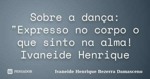 """Sobre a dança: """"Expresso no corpo o que sinto na alma! Ivaneide Henrique... Frase de Ivaneide Henrique Bezerra Damasceno."""