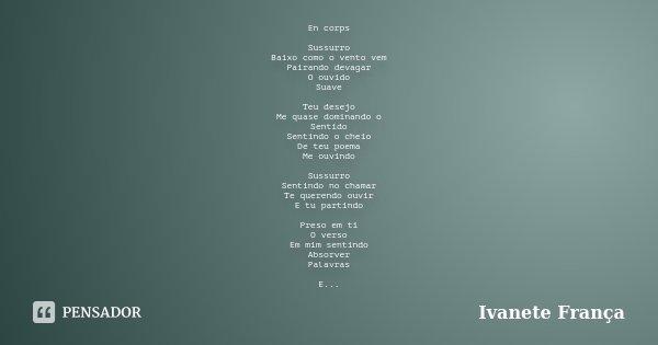 En corps Sussurro Baixo como o vento vem Pairando devagar O ouvido Suave Teu desejo Me quase dominando o Sentido Sentindo o cheio De teu poema Me ouvindo Sussur... Frase de Ivanete França.