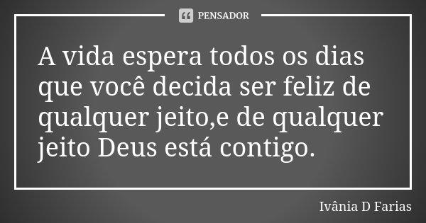 A vida espera todos os dias que você decida ser feliz de qualquer jeito,e de qualquer jeito Deus está contigo.... Frase de Ivânia D.Farias.