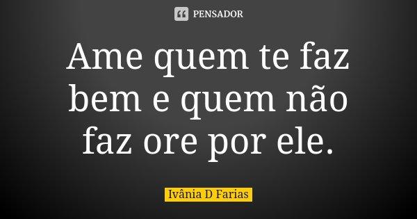 Ame quem te faz bem e quem não faz ore por ele.... Frase de Ivânia D Farias.