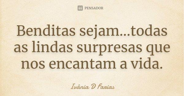 Benditas sejam...todas as lindas surpresas que nos encantam a vida.... Frase de Ivânia D.Farias.