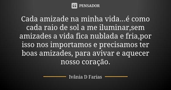 Cada amizade na minha vida...é como cada raio de sol a me iluminar,sem amizades a vida fica nublada e fria,por isso nos importamos e precisamos ter boas amizade... Frase de Ivânia D. Farias.