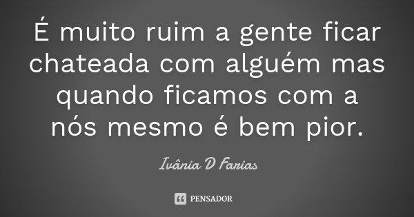 É muito ruim a gente ficar chateada com alguém mas quando ficamos com a nós mesmo é bem pior.... Frase de Ivânia D Farias.