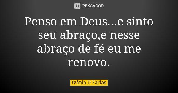Penso em Deus...e sinto seu abraço,e nesse abraço de fé eu me renovo.... Frase de Ivânia D Farias.