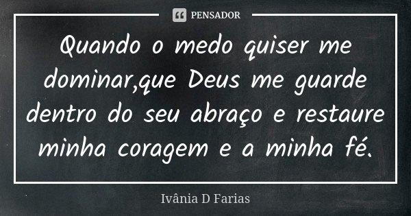 Quando o medo quiser me dominar,que Deus me guarde dentro do seu abraço e restaure minha coragem e a minha fé.... Frase de Ivânia D. Farias.