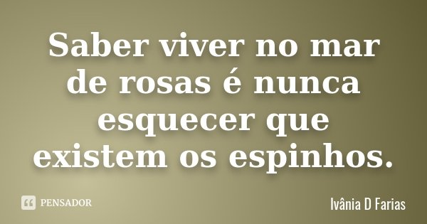 Saber viver no mar de rosas é nunca esquecer que existem os espinhos.... Frase de Ivânia D Farias.