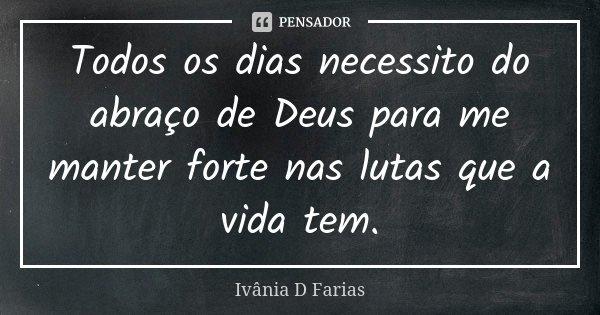 Todos os dias necessito do abraço de Deus para me manter forte nas lutas que a vida tem.... Frase de Ivânia D Farias.