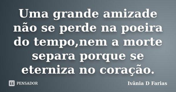 Uma grande amizade não se perde na poeira do tempo,nem a morte separa porque se eterniza no coração.... Frase de Ivânia D Farias.