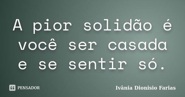 A pior solidão é você ser casada e se sentir só.... Frase de Ivânia Dionisio Farias.