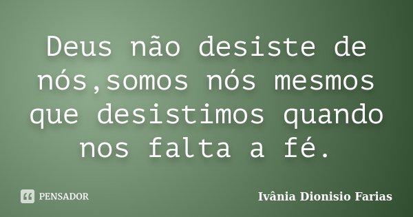 Deus não desiste de nós,somos nós mesmos que desistimos quando nos falta a fé.... Frase de Ivânia Dionisio Farias.