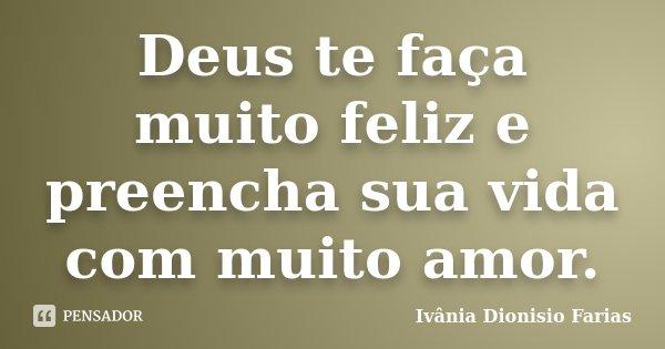 Deus te faça muito feliz e preencha sua vida com muito amor.... Frase de Ivânia Dionisio Farias.