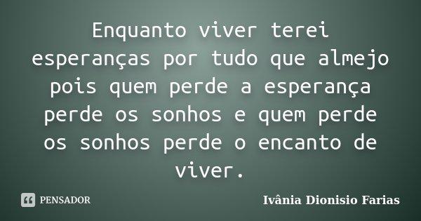 Enquanto viver terei esperanças por tudo que almejo pois quem perde a esperança perde os sonhos e quem perde os sonhos perde o encanto de viver.... Frase de Ivânia Dionisio Farias.