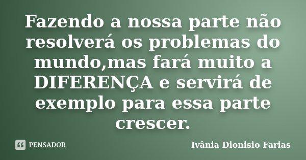 Fazendo a nossa parte não resolverá os problemas do mundo,mas fará muito a DIFERENÇA e servirá de exemplo para essa parte crescer.... Frase de Ivânia Dionisio Farias.