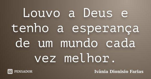 Louvo a Deus e tenho a esperança de um mundo cada vez melhor.... Frase de Ivânia Dionisio Farias.