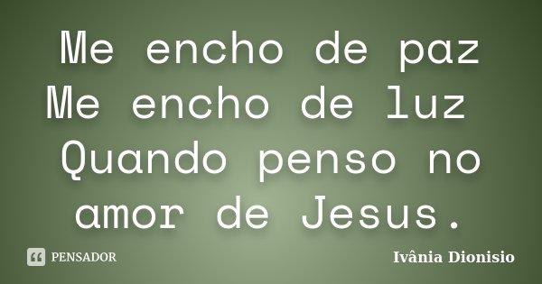 Me encho de paz Me encho de luz Quando penso no amor de Jesus.... Frase de Ivânia Dionisio.