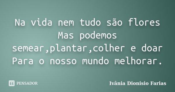Na vida nem tudo são flores Mas podemos semear,plantar,colher e doar Para o nosso mundo melhorar.... Frase de Ivânia Dionisio Farias.