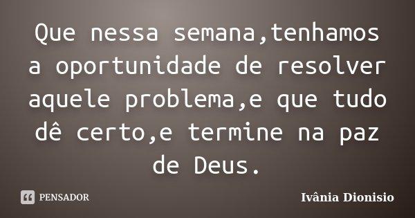 Que nessa semana,tenhamos a oportunidade de resolver aquele problema,e que tudo dê certo,e termine na paz de Deus.... Frase de Ivânia Dionisio.