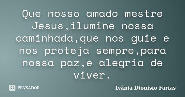 Que nosso amado mestre Jesus,ilumine nossa caminhada,que nos guie e nos proteja sempre,para nossa paz,e alegria de viver.... Frase de Ivânia Dionisio Farias.