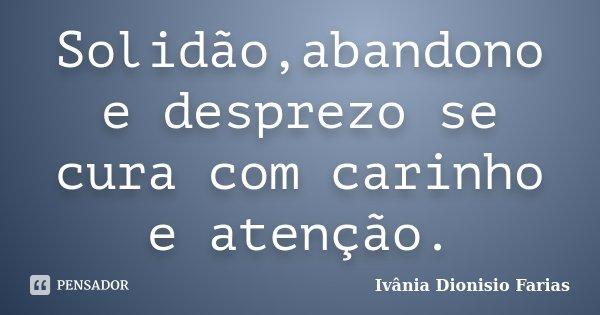Solidão,abandono e desprezo se cura com carinho e atenção.... Frase de Ivânia Dionisio Farias.