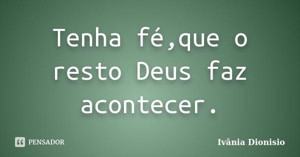 Tenha fé,que o resto Deus faz acontecer.... Frase de Ivânia Dionisio.