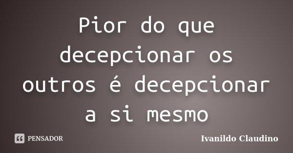 Pior do que decepcionar os outros é decepcionar a si mesmo... Frase de Ivanildo Claudino.