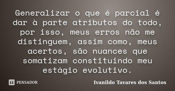 Generalizar o que é parcial é dar à parte atributos do todo, por isso, meus erros não me distinguem, assim como, meus acertos, são nuances que somatizam constit... Frase de Ivanildo tavares dos Santos.