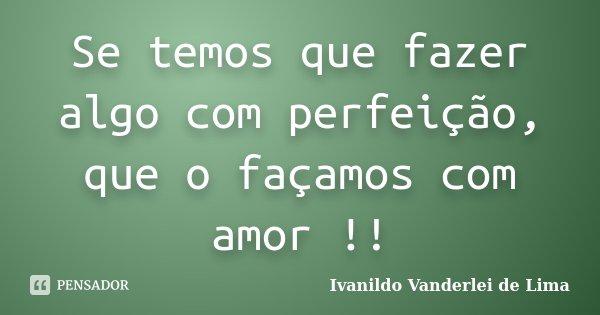 Se temos que fazer algo com perfeição, que o façamos com amor !!... Frase de Ivanildo Vanderlei de Lima.