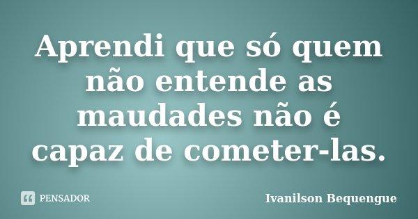 Aprendi que só quem não entende as maudades não é capaz de cometer-las.... Frase de Ivanilson Bequengue.