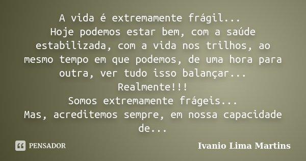 A vida é extremamente frágil... Hoje podemos estar bem, com a saúde estabilizada, com a vida nos trilhos, ao mesmo tempo em que podemos, de uma hora para outra,... Frase de Ivanio Lima Martins.