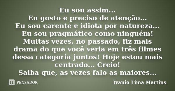Eu sou assim... Eu gosto e preciso de atenção... Eu sou carente e idiota por natureza... Eu sou pragmático como ninguém! Muitas vezes, no passado, fiz mais dram... Frase de Ivanio Lima Martins.