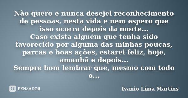 Não quero e nunca desejei reconhecimento de pessoas, nesta vida e nem espero que isso ocorra depois da morte... Caso exista alguém que tenha sido favorecido por... Frase de Ivanio Lima Martins.