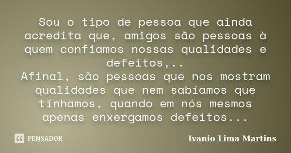 Sou o tipo de pessoa que ainda acredita que, amigos são pessoas à quem confiamos nossas qualidades e defeitos,.. Afinal, são pessoas que nos mostram qualidades ... Frase de Ivanio Lima Martins.