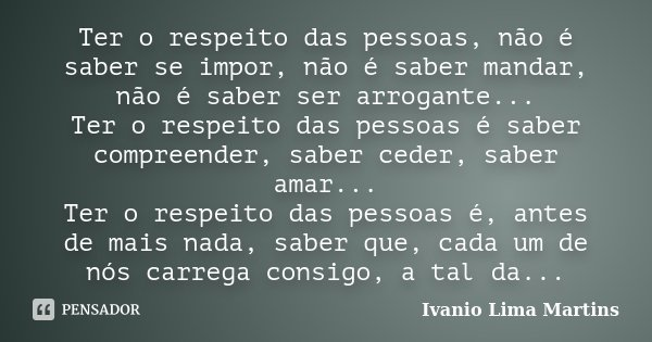 Ter o respeito das pessoas, não é saber se impor, não é saber mandar, não é saber ser arrogante... Ter o respeito das pessoas é saber compreender, saber ceder, ... Frase de Ivanio Lima Martins.