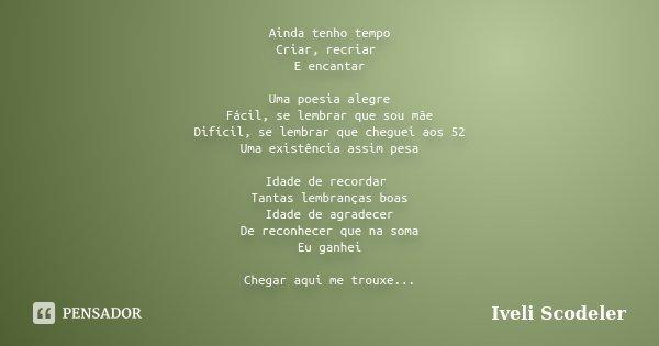 Ainda tenho tempo Criar, recriar E encantar Uma poesia alegre Fácil, se lembrar que sou mãe Difícil, se lembrar que cheguei aos 52 Uma existência assim pesa Ida... Frase de Iveli Scodeler.