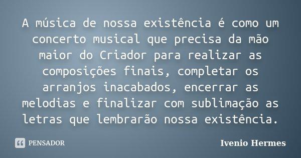 A música de nossa existência é como um concerto musical que precisa da mão maior do Criador para realizar as composições finais, completar os arranjos inacabado... Frase de Ivenio Hermes.