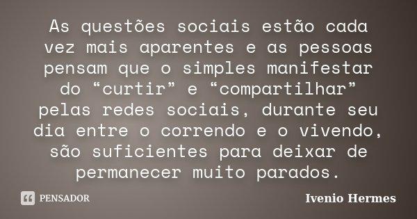 """As questões sociais estão cada vez mais aparentes e as pessoas pensam que o simples manifestar do """"curtir"""" e """"compartilhar"""" pelas redes sociais, durante seu dia... Frase de Ivenio Hermes."""