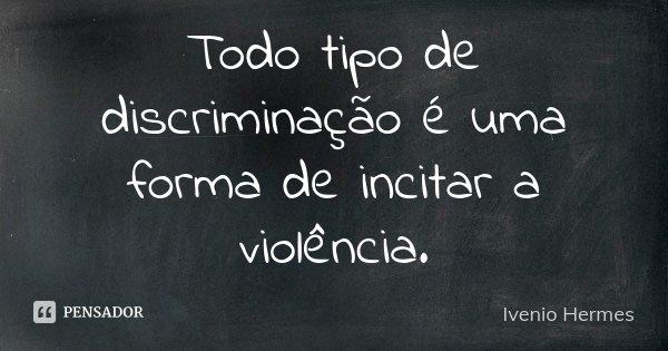 Todo tipo de discriminação é uma forma de incitar a violência.... Frase de Ivenio Hermes.