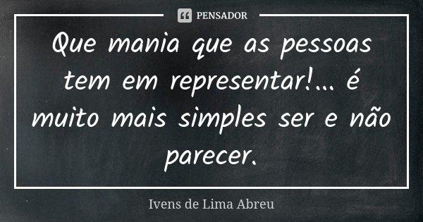 Que mania que as pessoas tem em representar!... é muito mais simples ser e não parecer.... Frase de Ivens de Lima Abreu.