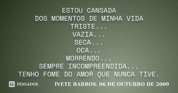 ESTOU CANSADA DOS MOMENTOS DE MINHA VIDA TRISTE... VAZIA... SECA... OCA... MORRENDO... SEMPRE INCOMPREENDIDA... TENHO FOME DO AMOR QUE NUNCA TIVE.... Frase de IVETE BARROS 06 DE OUTUBRO DE 2009.