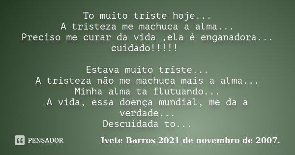 To muito triste hoje... A tristeza me machuca a alma... Preciso me curar da vida ,ela é enganadora... cuidado!!!!! Estava muito triste... A tristeza não me mach... Frase de Ivete Barros 2021 de novembro de 2007..
