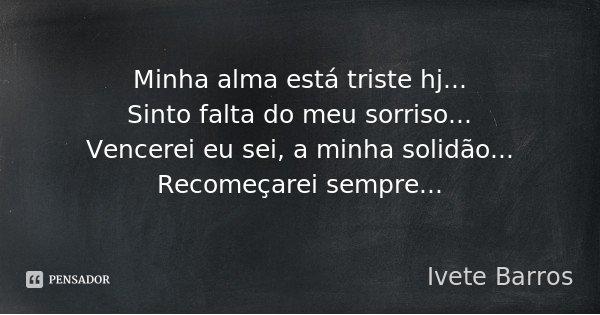 Minha alma está triste hj... Sinto falta do meu sorriso... Vencerei eu sei, a minha solidão... Recomeçarei sempre...... Frase de Ivete Barros.
